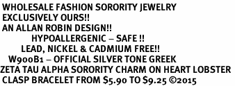 <BR> WHOLESALE FASHION SORORITY JEWELRY <BR> EXCLUSIVELY OURS!! <BR> AN ALLAN ROBIN DESIGN!! <BR>               HYPOALLERGENIC - SAFE !!     <BR>          LEAD, NICKEL & CADMIUM FREE!!    <BR>    W900B1 - OFFICIAL SILVER TONE GREEK  <BR>ZETA TAU ALPHA SORORITY CHARM ON HEART LOBSTER <Br> CLASP BRACELET FROM $5.90 TO $9.25 �15