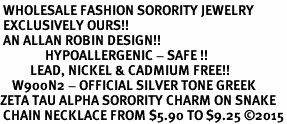 <BR> WHOLESALE FASHION SORORITY JEWELRY <BR> EXCLUSIVELY OURS!! <BR> AN ALLAN ROBIN DESIGN!! <BR>               HYPOALLERGENIC - SAFE !!     <BR>          LEAD, NICKEL & CADMIUM FREE!!    <BR>    W900N2 - OFFICIAL SILVER TONE GREEK  <BR>ZETA TAU ALPHA SORORITY CHARM ON SNAKE <Br> CHAIN NECKLACE FROM $5.90 TO $9.25 �15