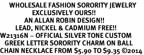 <bR>      WHOLESALE FASHION SORORITY JEWELRY  <BR>                     EXCLUSIVELY OURS!!  <BR>                AN ALLAN ROBIN DESIGN!!  <BR>          LEAD, NICKEL & CADMIUM FREE!!  <BR>W21316N - OFFICIAL SILVER TONE CUSTOM  <BR>   GREEK LETTER SORORITY CHARM ON BALL <Br>CHAIN NECKLACE FROM $5.90 TO $9.35 �14