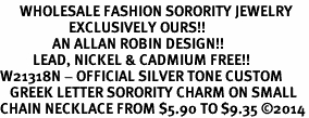 <bR>      WHOLESALE FASHION SORORITY JEWELRY  <BR>                     EXCLUSIVELY OURS!!  <BR>                AN ALLAN ROBIN DESIGN!!  <BR>          LEAD, NICKEL & CADMIUM FREE!!  <BR>W21318N - OFFICIAL SILVER TONE CUSTOM  <BR>   GREEK LETTER SORORITY CHARM ON SMALL <Br>CHAIN NECKLACE FROM $5.90 TO $9.35 �14