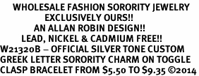 <bR>      WHOLESALE FASHION SORORITY JEWELRY  <BR>                     EXCLUSIVELY OURS!!  <BR>                AN ALLAN ROBIN DESIGN!!  <BR>          LEAD, NICKEL & CADMIUM FREE!!  <BR>W21320B - OFFICIAL SILVER TONE CUSTOM  <BR>GREEK LETTER SORORITY CHARM ON TOGGLE <Br>CLASP BRACELET FROM $5.50 TO $9.35 �14