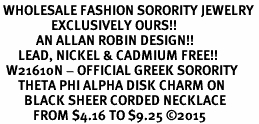 <BR> WHOLESALE FASHION SORORITY JEWELRY <BR>                 EXCLUSIVELY OURS!! <BR>            AN ALLAN ROBIN DESIGN!! <BR>      LEAD, NICKEL & CADMIUM FREE!! <BR>  W21610N - OFFICIAL GREEK SORORITY <BR>      THETA PHI ALPHA DISK CHARM ON <Br>        BLACK SHEER CORDED NECKLACE <BR>           FROM $4.16 TO $9.25 �15