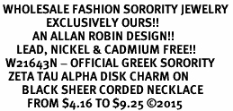 <BR> WHOLESALE FASHION SORORITY JEWELRY <BR>                 EXCLUSIVELY OURS!! <BR>            AN ALLAN ROBIN DESIGN!! <BR>      LEAD, NICKEL & CADMIUM FREE!! <BR>  W21643N - OFFICIAL GREEK SORORITY <BR>   ZETA TAU ALPHA DISK CHARM ON <Br>        BLACK SHEER CORDED NECKLACE <BR>          FROM $4.16 TO $9.25 �15