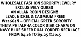 <BR> WHOLESALE FASHION SORORITY JEWELRY <BR>                 EXCLUSIVELY OURS!! <BR>            AN ALLAN ROBIN DESIGN!! <BR>      LEAD, NICKEL & CADMIUM FREE!! <BR>  W21665N - OFFICIAL GREEK SORORITY <BR>THETA PHI ALPHA COLOR DISK CHARM ON <Br>NAVY BLUE SHEER DUAL CORDED NECKLACE <BR>          FROM $4.16 TO $9.25 �15