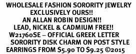 <bR>    WHOLESALE FASHION SORORITY JEWELRY   <BR>                    EXCLUSIVELY OURS!!   <BR>               AN ALLAN ROBIN DESIGN!!   <BR>         LEAD, NICKEL & CADMIUM FREE!!   <BR>      W21760SE - OFFICIAL GREEK LETTER <BR>       SORORITY DISK CHARM ON POST STYLE<Br>    EARRINGS FROM $5.90 TO $9.25 �15