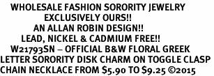 <bR>     WHOLESALE FASHION SORORITY JEWELRY   <BR>                     EXCLUSIVELY OURS!!   <BR>                AN ALLAN ROBIN DESIGN!!   <BR>          LEAD, NICKEL & CADMIUM FREE!!   <BR>     W21793SN - OFFICIAL B&W FLORAL GREEK <BR>LETTER SORORITY DISK CHARM ON TOGGLE CLASP <Br>CHAIN NECKLACE FROM $5.90 TO $9.25 ©2015
