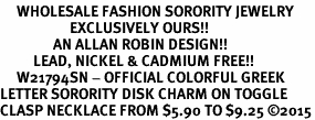 <bR>     WHOLESALE FASHION SORORITY JEWELRY   <BR>                     EXCLUSIVELY OURS!!   <BR>                AN ALLAN ROBIN DESIGN!!   <BR>          LEAD, NICKEL & CADMIUM FREE!!   <BR>     W21794SN - OFFICIAL COLORFUL GREEK <BR>LETTER SORORITY DISK CHARM ON TOGGLE <Br>CLASP NECKLACE FROM $5.90 TO $9.25 �15