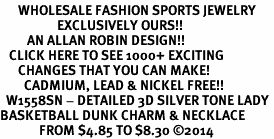 <br>      WHOLESALE FASHION SPORTS JEWELRY <bR>                   EXCLUSIVELY OURS!! <BR>         AN ALLAN ROBIN DESIGN!! <BR>   CLICK HERE TO SEE 1000+ EXCITING <BR>      CHANGES THAT YOU CAN MAKE! <BR>        CADMIUM, LEAD & NICKEL FREE!! <BR>  W1558SN - DETAILED 3D SILVER TONE LADY <BR>BASKETBALL DUNK CHARM & NECKLACE <BR>             FROM $4.85 TO $8.30 �14