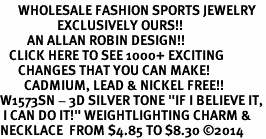 "<br>      WHOLESALE FASHION SPORTS JEWELRY <bR>                   EXCLUSIVELY OURS!! <BR>         AN ALLAN ROBIN DESIGN!! <BR>   CLICK HERE TO SEE 1000+ EXCITING <BR>      CHANGES THAT YOU CAN MAKE! <BR>        CADMIUM, LEAD & NICKEL FREE!! <BR>W1573SN - 3D SILVER TONE ""IF I BELIEVE IT,<BR> I CAN DO IT!"" WEIGHTLIGHTING CHARM & <BR>NECKLACE  FROM $4.85 TO $8.30 �14"