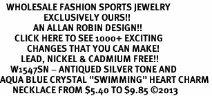 "<BR>   WHOLESALE FASHION SPORTS JEWELRY <bR>                     EXCLUSIVELY OURS!! <Br>                AN ALLAN ROBIN DESIGN!! <BR>       CLICK HERE TO SEE 1000+ EXCITING <BR>             CHANGES THAT YOU CAN MAKE! <BR>          LEAD, NICKEL & CADMIUM FREE!! <BR>     W1547SN - ANTIQUED SILVER TONE AND <BR>AQUA BLUE CRYSTAL ""SWIMMING"" HEART CHARM <BR>      NECKLACE FROM $5.40 TO $9.85 �13"