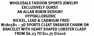 <BR>           WHOLESALE FASHION SPORTS JEWELRY    <BR>                         EXCLUSIVELY OURS!!         <Br>                    AN ALLAN ROBIN DESIGN!!        <BR>                             HYPOALLERGENIC      <BR>               NICKEL, LEAD & CADMIUM FREE!         <BR> W1805B1 - 3D SPORTS CLEAT SNEAKER CHARM ON      <BR>   BRACELET WITH HEART SHAPED LOBSTER CLASP  <BR>                 FROM $6.23 TO $11.75 ©2016