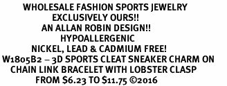 <BR>           WHOLESALE FASHION SPORTS JEWELRY    <BR>                         EXCLUSIVELY OURS!!         <Br>                    AN ALLAN ROBIN DESIGN!!        <BR>                             HYPOALLERGENIC      <BR>               NICKEL, LEAD & CADMIUM FREE!         <BR> W1805B2 - 3D SPORTS CLEAT SNEAKER CHARM ON      <BR>     CHAIN LINK BRACELET WITH LOBSTER CLASP  <BR>                 FROM $6.23 TO $11.75 ©2016