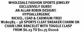<BR>           WHOLESALE FASHION SPORTS JEWELRY    <BR>                         EXCLUSIVELY OURS!!         <Br>                    AN ALLAN ROBIN DESIGN!!        <BR>                             HYPOALLERGENIC      <BR>               NICKEL, LEAD & CADMIUM FREE!         <BR> W1805B5 - 3D SPORTS CLEAT SNEAKER CHARM ON      <BR>      CHAIN LINK BRACELET WITH TOGGLE CLASP  <BR>                 FROM $6.23 TO $11.75 ©2016