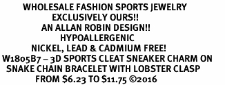<BR>           WHOLESALE FASHION SPORTS JEWELRY    <BR>                         EXCLUSIVELY OURS!!         <Br>                    AN ALLAN ROBIN DESIGN!!        <BR>                             HYPOALLERGENIC      <BR>               NICKEL, LEAD & CADMIUM FREE!         <BR> W1805B7 - 3D SPORTS CLEAT SNEAKER CHARM ON      <BR>   SNAKE CHAIN BRACELET WITH LOBSTER CLASP  <BR>                 FROM $6.23 TO $11.75 �16