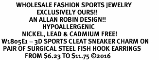 <BR>           WHOLESALE FASHION SPORTS JEWELRY     <BR>                         EXCLUSIVELY OURS!!          <Br>                    AN ALLAN ROBIN DESIGN!!         <BR>                             HYPOALLERGENIC       <BR>               NICKEL, LEAD & CADMIUM FREE!          <BR> W1805E1 - 3D SPORTS CLEAT SNEAKER CHARM ON       <BR>  PAIR OF SURGICAL STEEL FISH HOOK EARRINGS   <BR>                 FROM $6.23 TO $11.75 �16