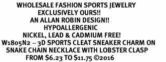 <BR>           WHOLESALE FASHION SPORTS JEWELRY     <BR>                         EXCLUSIVELY OURS!!          <Br>                    AN ALLAN ROBIN DESIGN!!         <BR>                             HYPOALLERGENIC       <BR>               NICKEL, LEAD & CADMIUM FREE!          <BR> W1805N2 - 3D SPORTS CLEAT SNEAKER CHARM ON       <BR>    SNAKE CHAIN NECKLACE WITH LOBSTER CLASP   <BR>                 FROM $6.23 TO $11.75 ©2016