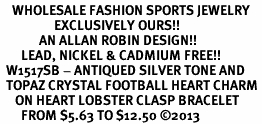 <BR>    WHOLESALE FASHION SPORTS JEWELRY <bR>                  EXCLUSIVELY OURS!! <Br>             AN ALLAN ROBIN DESIGN!! <BR>       LEAD, NICKEL & CADMIUM FREE!! <BR>  W1517SB - ANTIQUED SILVER TONE AND <BR>  TOPAZ CRYSTAL FOOTBALL HEART CHARM <BR>     ON HEART LOBSTER CLASP BRACELET <Br>       FROM $5.63 TO $12.50 �13