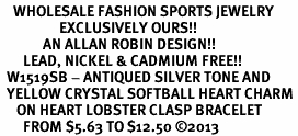 <BR>    WHOLESALE FASHION SPORTS JEWELRY <bR>                  EXCLUSIVELY OURS!! <Br>             AN ALLAN ROBIN DESIGN!! <BR>       LEAD, NICKEL & CADMIUM FREE!! <BR>  W1519SB - ANTIQUED SILVER TONE AND <BR>  YELLOW CRYSTAL SOFTBALL HEART CHARM <BR>     ON HEART LOBSTER CLASP BRACELET <Br>       FROM $5.63 TO $12.50 ©2013