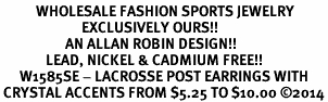 <BR>           WHOLESALE FASHION SPORTS JEWELRY  <bR>                         EXCLUSIVELY OURS!!  <Br>                    AN ALLAN ROBIN DESIGN!!  <BR>              LEAD, NICKEL & CADMIUM FREE!!  <BR>      W1585SE - LACROSSE POST EARRINGS WITH <BR> CRYSTAL ACCENTS FROM $5.25 TO $10.00 �14