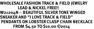 "<br>WHOLESALE FASHION TRACK & FIELD JEWELRY<bR>                   LEAD & NICKEL FREE!! <BR>W21204N - BEAUTIFUL SILVER TONE WINGED <BR>SNEAKER AND ""I LOVE TRACK & FIELD"" <BR> PENDANTS ON LOBSTER CLASP CHAIN NECKLACE <BR>              FROM $4.50 TO $10.00 �14"