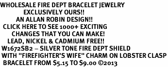"<BR>WHOLESALE FIRE DEPT BRACELET JEWELRY <bR>                EXCLUSIVELY OURS!! <Br>           AN ALLAN ROBIN DESIGN!! <BR>  CLICK HERE TO SEE 1000+ EXCITING <BR>        CHANGES THAT YOU CAN MAKE! <BR>     LEAD, NICKEL & CADMIUM FREE!! <BR> W1672SB2 - SILVER TONE FIRE DEPT SHIELD <BR> WITH ""FIREFIGHTER'S WIFE"" CHARM ON LOBSTER CLASP<BR>  BRACELET FROM $5.15 TO $9.00 �13"