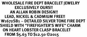 "<BR>  WHOLESALE FIRE DEPT BRACELET JEWELRY <bR>                EXCLUSIVELY OURS!! <Br>           AN ALLAN ROBIN DESIGN!! <BR>     LEAD, NICKEL & CADMIUM FREE!! <BR> W1672SB1 - DETAILED SILVER TONE FIRE DEPT <BR>SHIELD WITH ""FIREFIGHTER'S WIFE"" CHARM <BR>   ON HEART LOBSTER CLASP BRACELET <Br>     FROM $5.63 TO $12.50 ©2015"