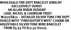 "<BR>WHOLESALE FIRE DEPT BRACELET JEWELRY <bR>                EXCLUSIVELY OURS!! <Br>           AN ALLAN ROBIN DESIGN!! <BR>     LEAD, NICKEL & CADMIUM FREE!! <BR> W1672SB10 - DETAILED SILVER TONE FIRE DEPT <BR>SHIELD WITH ""FIREFIGHTER'S WIFE"" CHARM ON <BR>ADJUSTABLE SILVER TONE WIRE BRACELET <Br>     FROM $5.63 TO $12.50 �15"