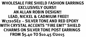 "<BR>  WHOLESALE FIRE SHIELD FASHION EARRINGS  <bR>                    EXCLUSIVELY OURS!!  <Br>               AN ALLAN ROBIN DESIGN!!  <BR>         LEAD, NICKEL & CADMIUM FREE!!  <BR>  W1720SE2 - SILVER TONE AND RED EPOXY  <BR>WITH CRYSTAL ACCENTS ""FIRE EMT"" SHIELD  <BR>    CHARMS ON SILVER TONE POST EARRINGS  <BR>           FROM $5.40 TO $10.45 �15"