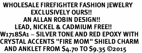 """<bR>  WHOLESALE FIREFIGHTER FASHION JEWELRY <BR>                     EXCLUSIVELY OURS!! <BR>                AN ALLAN ROBIN DESIGN!! <BR>          LEAD, NICKEL & CADMIUM FREE!! <BR>W1718SA1 - SILVER TONE AND RED EPOXY WITH <BR>CRYSTAL ACCENTS """"FIRE MOM"""" SHIELD CHARM  <Br>   AND ANKLET FROM $4.70 TO $9.35 �15"""