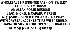 "<BR> WHOLESALE FIREFIGHTER FASHION JEWELRY  <bR>                    EXCLUSIVELY OURS!!  <Br>               AN ALLAN ROBIN DESIGN!!  <BR>         LEAD, NICKEL & CADMIUM FREE!!  <BR>  W1719SB8 - SILVER TONE AND RED EPOXY  <BR>WITH CRYSTAL ACCENTS ""FIRE WIFE"" SHIELD  <BR> CHARM ON SILVER TONE OPEN CUFF BRACELET  <Br>          FROM $5.98 TO $12.85 �15"