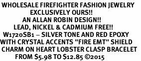"<BR> WHOLESALE FIREFIGHTER FASHION JEWELRY  <bR>                    EXCLUSIVELY OURS!!  <Br>               AN ALLAN ROBIN DESIGN!!  <BR>         LEAD, NICKEL & CADMIUM FREE!!  <BR>  W1720SB1 - SILVER TONE AND RED EPOXY  <BR>WITH CRYSTAL ACCENTS ""FIRE EMT"" SHIELD  <BR> CHARM ON HEART LOBSTER CLASP BRACELET  <Br>          FROM $5.98 TO $12.85 �15"