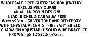 "<BR> WHOLESALE FIREFIGHTER FASHION JEWELRY  <bR>                    EXCLUSIVELY OURS!!  <Br>               AN ALLAN ROBIN DESIGN!!  <BR>         LEAD, NICKEL & CADMIUM FREE!!  <BR>  W1720SB10 - SILVER TONE AND RED EPOXY  <BR>WITH CRYSTAL ACCENTS ""FIRE EMT"" SHIELD  <BR> CHARM ON ADJUSTABLE SOLID WIRE BRACELET  <Br>          FROM $5.98 TO $12.85 ©2015"
