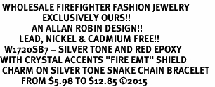 "<BR> WHOLESALE FIREFIGHTER FASHION JEWELRY  <bR>                    EXCLUSIVELY OURS!!  <Br>               AN ALLAN ROBIN DESIGN!!  <BR>         LEAD, NICKEL & CADMIUM FREE!!  <BR>  W1720SB7 - SILVER TONE AND RED EPOXY  <BR>WITH CRYSTAL ACCENTS ""FIRE EMT"" SHIELD  <BR> CHARM ON SILVER TONE SNAKE CHAIN BRACELET  <Br>          FROM $5.98 TO $12.85 �15"