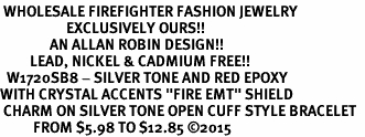 "<BR> WHOLESALE FIREFIGHTER FASHION JEWELRY  <bR>                    EXCLUSIVELY OURS!!  <Br>               AN ALLAN ROBIN DESIGN!!  <BR>         LEAD, NICKEL & CADMIUM FREE!!  <BR>  W1720SB8 - SILVER TONE AND RED EPOXY  <BR>WITH CRYSTAL ACCENTS ""FIRE EMT"" SHIELD  <BR> CHARM ON SILVER TONE OPEN CUFF STYLE BRACELET  <Br>          FROM $5.98 TO $12.85 �15"