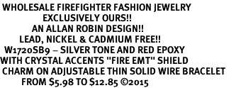 """<BR> WHOLESALE FIREFIGHTER FASHION JEWELRY  <bR>                    EXCLUSIVELY OURS!!  <Br>               AN ALLAN ROBIN DESIGN!!  <BR>         LEAD, NICKEL & CADMIUM FREE!!  <BR>  W1720SB9 - SILVER TONE AND RED EPOXY  <BR>WITH CRYSTAL ACCENTS """"FIRE EMT"""" SHIELD  <BR> CHARM ON ADJUSTABLE THIN SOLID WIRE BRACELET  <Br>          FROM $5.98 TO $12.85 ©2015"""