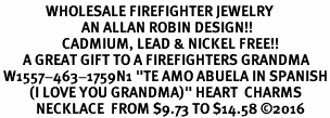"<Br>              WHOLESALE FIREFIGHTER JEWELRY  <BR>                         AN ALLAN ROBIN DESIGN!! <Br>                   CADMIUM, LEAD & NICKEL FREE!!  <BR>       A GREAT GIFT TO A FIREFIGHTERS GRANDMA<Br> W1557-463-1759N1 ""TE AMO ABUELA IN SPANISH<BR>         (I LOVE YOU GRANDMA)"" HEART  CHARMS <BR>           NECKLACE  FROM $9.73 TO $14.58 ©2016"