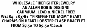 "<Br>              WHOLESALE FIREFIGHTER JEWELRY  <BR>                         AN ALLAN ROBIN DESIGN!! <Br>                   CADMIUM, LEAD & NICKEL FREE!!  <Br> W1284-1837B1  ""FIREFIGHTER  MOM"" HEART  <BR>  CHARMS ON HEART LOBSTER CLASP BRACELET <BR>            FROM $7.50 TO $9.50 �16"