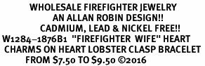 "<Br>              WHOLESALE FIREFIGHTER JEWELRY  <BR>                         AN ALLAN ROBIN DESIGN!! <Br>                   CADMIUM, LEAD & NICKEL FREE!!  <Br> W1284-1876B1  ""FIREFIGHTER  WIFE"" HEART  <BR>  CHARMS ON HEART LOBSTER CLASP BRACELET <BR>            FROM $7.50 TO $9.50 �16"
