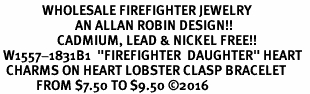 "<Br>              WHOLESALE FIREFIGHTER JEWELRY  <BR>                         AN ALLAN ROBIN DESIGN!! <Br>                   CADMIUM, LEAD & NICKEL FREE!!  <Br> W1557-1831B1  ""FIREFIGHTER  DAUGHTER"" HEART  <BR>  CHARMS ON HEART LOBSTER CLASP BRACELET <BR>            FROM $7.50 TO $9.50 �16"
