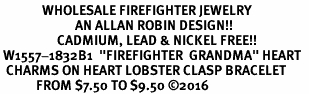 "<Br>              WHOLESALE FIREFIGHTER JEWELRY  <BR>                         AN ALLAN ROBIN DESIGN!! <Br>                   CADMIUM, LEAD & NICKEL FREE!!  <Br> W1557-1832B1  ""FIREFIGHTER  GRANDMA"" HEART  <BR>  CHARMS ON HEART LOBSTER CLASP BRACELET <BR>            FROM $7.50 TO $9.50 �16"