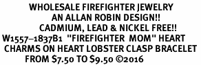 "<Br>              WHOLESALE FIREFIGHTER JEWELRY  <BR>                         AN ALLAN ROBIN DESIGN!! <Br>                   CADMIUM, LEAD & NICKEL FREE!!  <Br> W1557-1837B1  ""FIREFIGHTER  MOM"" HEART  <BR>  CHARMS ON HEART LOBSTER CLASP BRACELET <BR>            FROM $7.50 TO $9.50 �16"