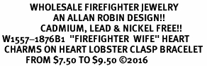 "<Br>              WHOLESALE FIREFIGHTER JEWELRY  <BR>                         AN ALLAN ROBIN DESIGN!! <Br>                   CADMIUM, LEAD & NICKEL FREE!!  <Br> W1557-1876B1  ""FIREFIGHTER  WIFE"" HEART  <BR>  CHARMS ON HEART LOBSTER CLASP BRACELET <BR>            FROM $7.50 TO $9.50 �16"