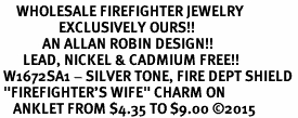 "<bR>     WHOLESALE FIREFIGHTER JEWELRY <BR>                  EXCLUSIVELY OURS!! <BR>             AN ALLAN ROBIN DESIGN!! <BR>       LEAD, NICKEL & CADMIUM FREE!! <BR> W1672SA1 - SILVER TONE, FIRE DEPT SHIELD <BR> ""FIREFIGHTER'S WIFE"" CHARM ON <Br>    ANKLET FROM $4.35 TO $9.00 �15"