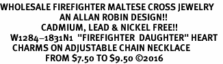 "<Br>WHOLESALE FIREFIGHTER MALTESE CROSS JEWELRY  <BR>                             AN ALLAN ROBIN DESIGN!! <Br>                    CADMIUM, LEAD & NICKEL FREE!!  <Br>     W1284-1831N1  ""FIREFIGHTER  DAUGHTER"" HEART  <BR>      CHARMS ON ADJUSTABLE CHAIN NECKLACE<BR>                      FROM $7.50 TO $9.50 ©2016"