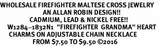 "<Br>WHOLESALE FIREFIGHTER MALTESE CROSS JEWELRY  <BR>                             AN ALLAN ROBIN DESIGN!! <Br>                    CADMIUM, LEAD & NICKEL FREE!!  <Br>     W1284-1832N1  ""FIREFIGHTER  GRANDMA"" HEART  <BR>      CHARMS ON ADJUSTABLE CHAIN NECKLACE<BR>                      FROM $7.50 TO $9.50 �16"