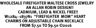 "<Br>WHOLESALE FIREFIGHTER MALTESE CROSS JEWELRY  <BR>                             AN ALLAN ROBIN DESIGN!! <Br>                    CADMIUM, LEAD & NICKEL FREE!!  <Br>     W1284-1837N1  ""FIREFIGHTER  MOM"" HEART  <BR>      CHARMS ON ADJUSTABLE CHAIN NECKLACE<BR>                      FROM $7.50 TO $9.50 �16"