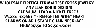 "<Br>WHOLESALE FIREFIGHTER MALTESE CROSS JEWELRY  <BR>                             AN ALLAN ROBIN DESIGN!! <Br>                    CADMIUM, LEAD & NICKEL FREE!!  <Br>     W1284-1876N1  ""FIREFIGHTER  WIFE"" HEART  <BR>      CHARMS ON ADJUSTABLE CHAIN NECKLACE<BR>                      FROM $7.50 TO $9.50 �16"