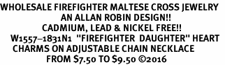 "<Br>WHOLESALE FIREFIGHTER MALTESE CROSS JEWELRY  <BR>                             AN ALLAN ROBIN DESIGN!! <Br>                    CADMIUM, LEAD & NICKEL FREE!!  <Br>     W1557-1831N1  ""FIREFIGHTER  DAUGHTER"" HEART  <BR>      CHARMS ON ADJUSTABLE CHAIN NECKLACE<BR>                      FROM $7.50 TO $9.50 ©2016"