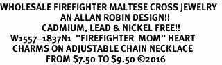 "<Br>WHOLESALE FIREFIGHTER MALTESE CROSS JEWELRY  <BR>                             AN ALLAN ROBIN DESIGN!! <Br>                    CADMIUM, LEAD & NICKEL FREE!!  <Br>     W1557-1837N1  ""FIREFIGHTER  MOM"" HEART  <BR>      CHARMS ON ADJUSTABLE CHAIN NECKLACE<BR>                      FROM $7.50 TO $9.50 ©2016"