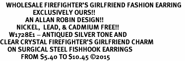 <BR>    WHOLESALE FIREFIGHTER'S GIRLFRIEND FASHION EARRING  <bR>                      EXCLUSIVELY OURS!!  <Br>                 AN ALLAN ROBIN DESIGN!!  <BR>           NICKEL,  LEAD, & CADMIUM FREE!!  <BR>      W1728E1 - ANTIQUED SILVER TONE AND  <BR>CLEAR CRYSTAL FIREFIGHTER'S GIRLFRIEND CHARM  <BR>     ON SURGICAL STEEL FISHHOOK EARRINGS <BR>              FROM $5.40 TO $10.45 �15